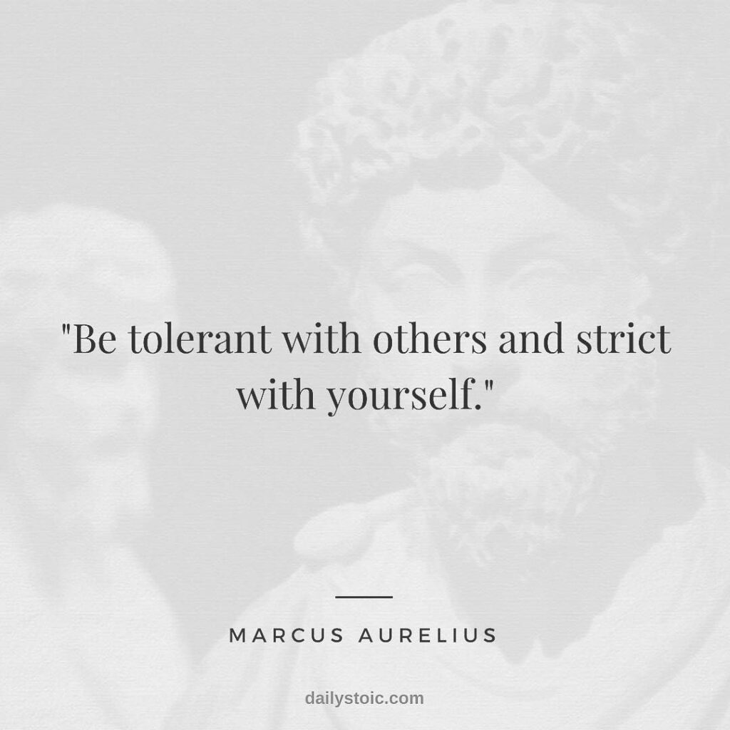 Marcus Aurelius be tolerant with others and strict with yourself